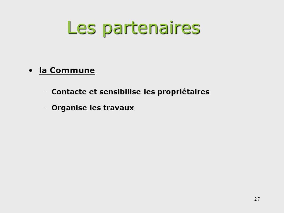 27 Les partenaires la Communela Commune –Contacte et sensibilise les propriétaires –Organise les travaux