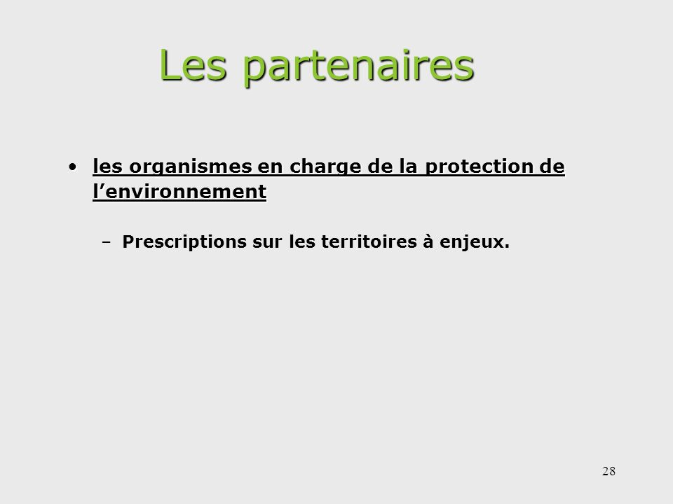 28 Les partenaires les organismes en charge de la protection de lenvironnementles organismes en charge de la protection de lenvironnement –Prescriptions sur les territoires à enjeux.
