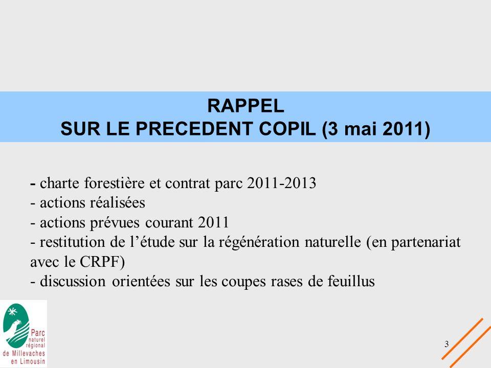 3 RAPPEL SUR LE PRECEDENT COPIL (3 mai 2011) - charte forestière et contrat parc 2011-2013 - actions réalisées - actions prévues courant 2011 - restitution de létude sur la régénération naturelle (en partenariat avec le CRPF) - discussion orientées sur les coupes rases de feuillus