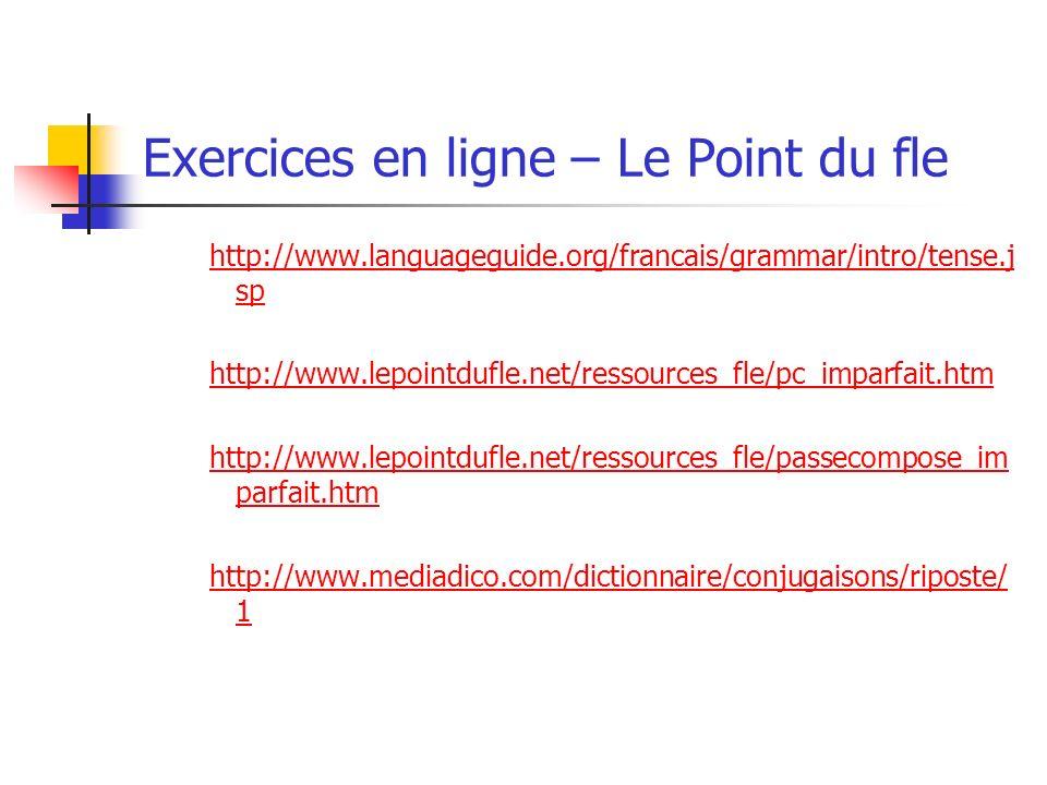 Exercices en ligne – Le Point du fle http://www.languageguide.org/francais/grammar/intro/tense.j sp http://www.lepointdufle.net/ressources_fle/pc_imparfait.htm http://www.lepointdufle.net/ressources_fle/passecompose_im parfait.htm http://www.mediadico.com/dictionnaire/conjugaisons/riposte/ 1