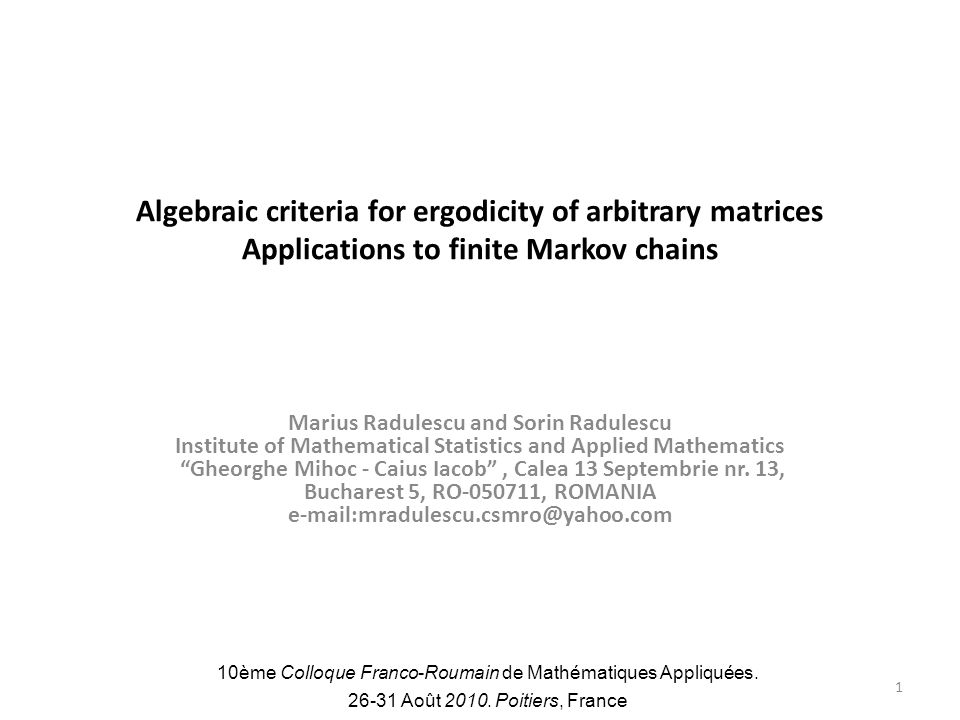 Algebraic criteria for ergodicity of arbitrary matrices Applications to finite Markov chains Marius Radulescu and Sorin Radulescu Institute of Mathematical Statistics and Applied Mathematics Gheorghe Mihoc - Caius Iacob, Calea 13 Septembrie nr.