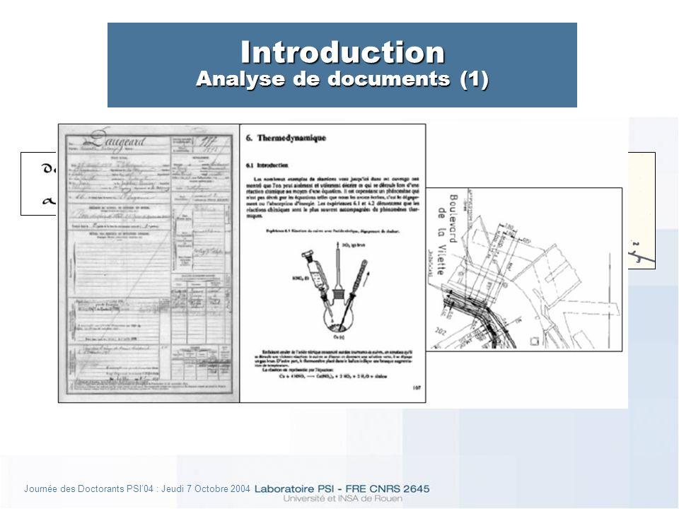 Journée des Doctorants PSI04 : Jeudi 7 Octobre 2004 Introduction Analyse de documents (2) données de plus haut niveau sémantique données de plus haut niveau sémantique Système de contrôle Librairie de traitements Base de Connaissances IHM Buts : segmentation, indexation, apprentissage, reconnaissance, rétro- conversion, interprétation