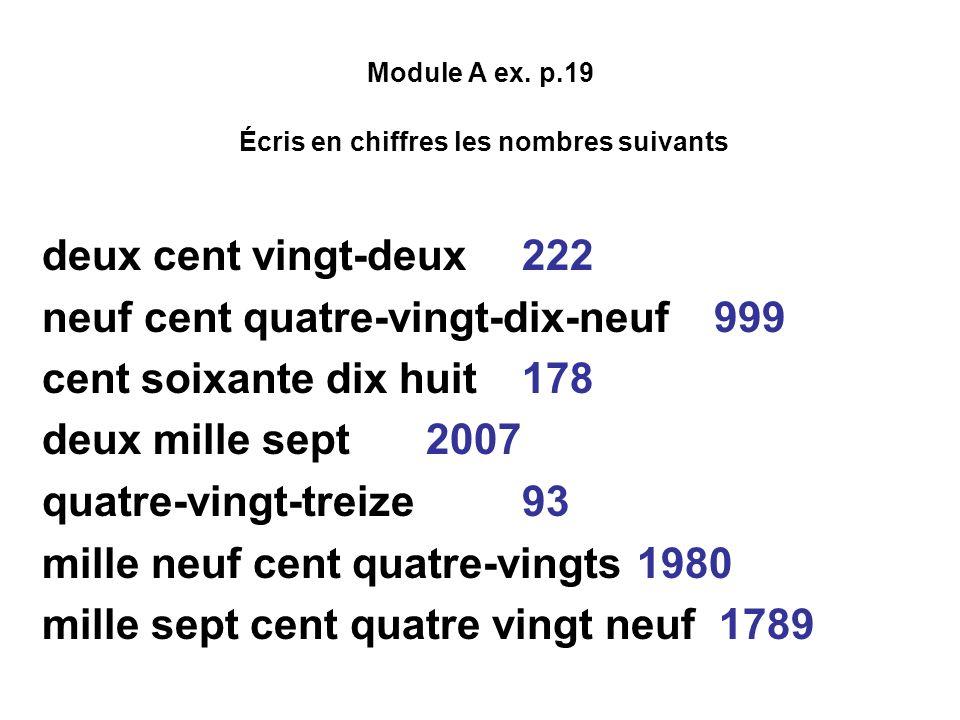 Module A ex. p.19 Écris en chiffres les nombres suivants deux cent vingt-deux222 neuf cent quatre-vingt-dix-neuf999 cent soixante dix huit 178 deux mi