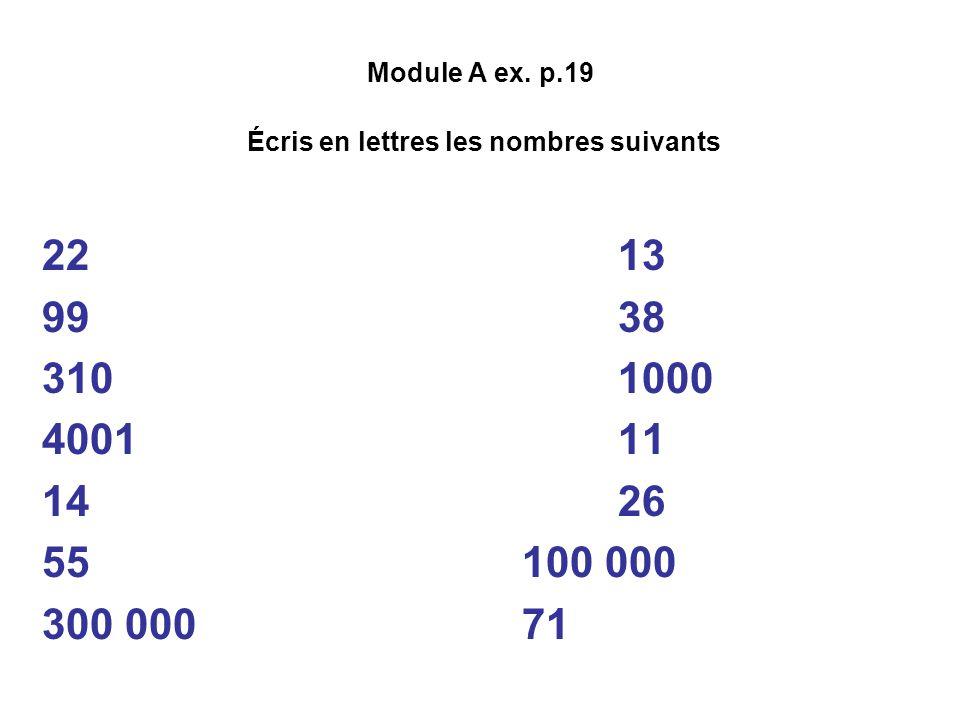 Module A ex. p.19 Écris en lettres les nombres suivants 22vingt-deux13 treize 99 quatre-vingt-dix-neuf38 trente-huit 310 trois cent dix1000 mille 4001