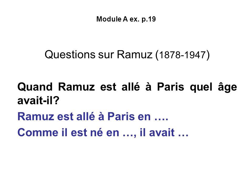 Module A ex. p.19 Questions sur Ramuz ( 1878-1947 ) Quand Ramuz est allé à Paris quel âge avait-il? Ramuz est allé à Paris en …. Comme il est né en …,