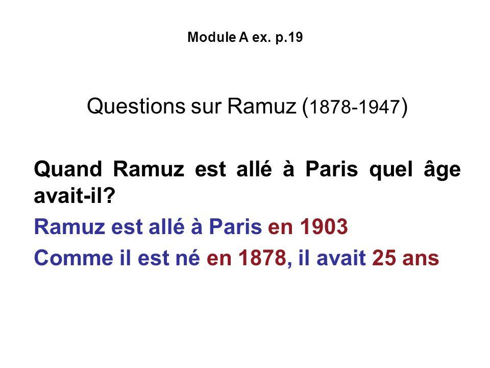 Module A ex. p.19 Questions sur Ramuz ( 1878-1947 ) Quand Ramuz est allé à Paris quel âge avait-il? Ramuz est allé à Paris en 1903 Comme il est né en