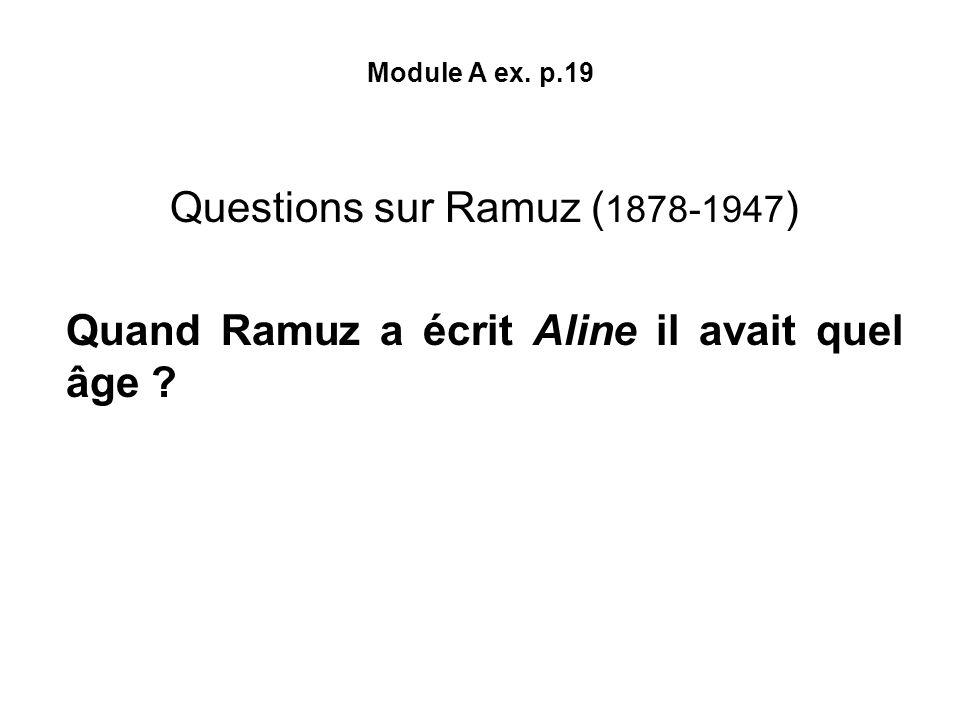 Module A ex. p.19 Questions sur Ramuz ( 1878-1947 ) Quand Ramuz a écrit Aline il avait quel âge ? Ramuz a écrit Aline en 1905, deux ans après son arri