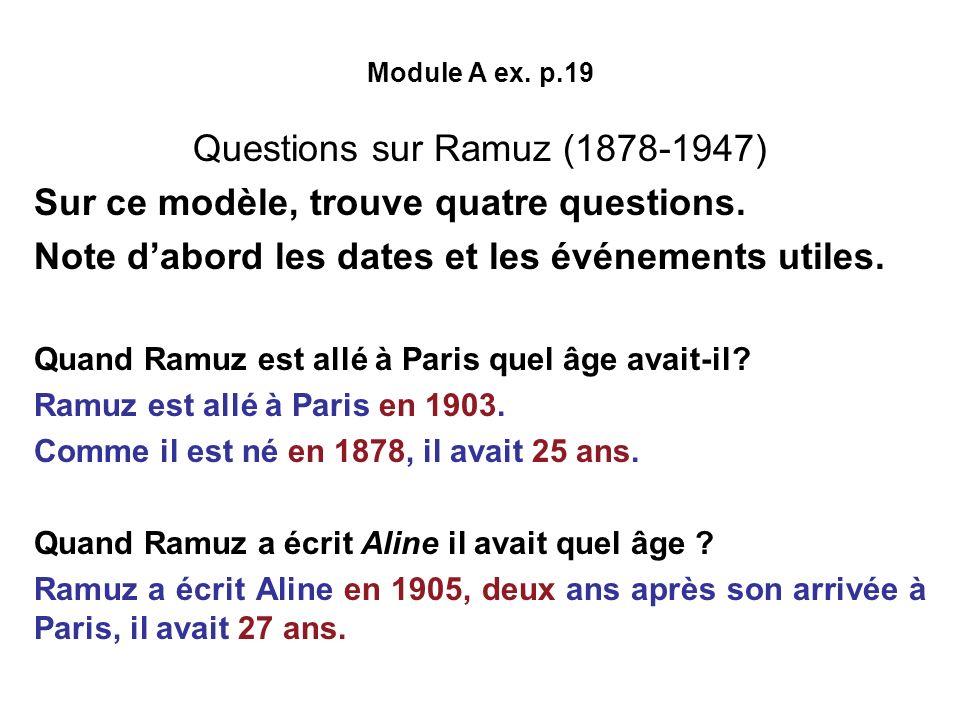 Module A ex. p.19 Questions sur Ramuz (1878-1947) Sur ce modèle, trouve quatre questions. Note dabord les dates et les événements utiles. Quand Ramuz