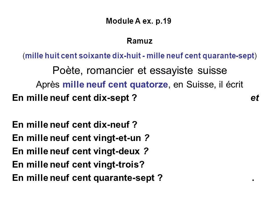 Module A ex. p.19 Ramuz (mille huit cent soixante dix-huit - mille neuf cent quarante-sept) Poète, romancier et essayiste suisse Après mille neuf cent