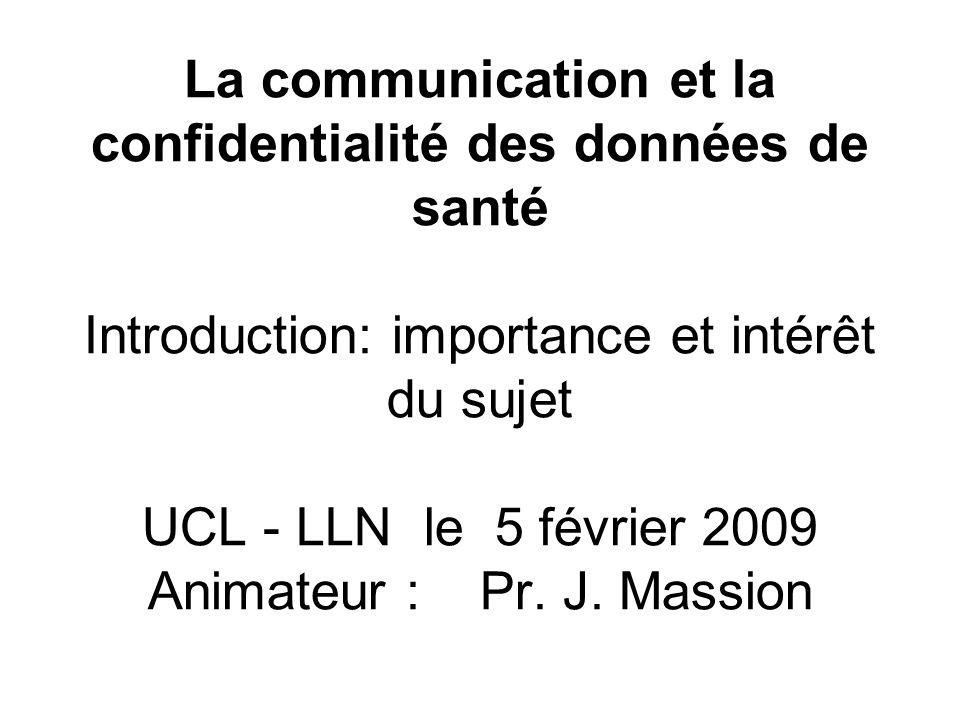 La communication et la confidentialité des données de santé Introduction: importance et intérêt du sujet UCL - LLN le 5 février 2009 Animateur : Pr. J