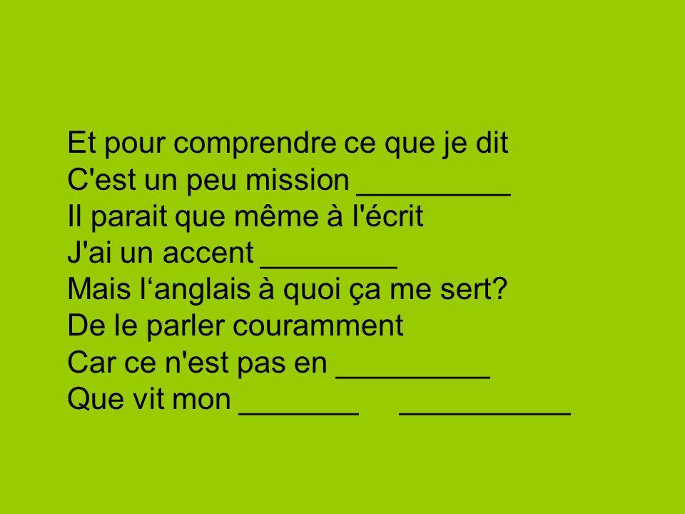 Et pour comprendre ce que je dit C'est un peu mission _________ Il parait que même à l'écrit J'ai un accent ________ Mais langlais à quoi ça me sert?