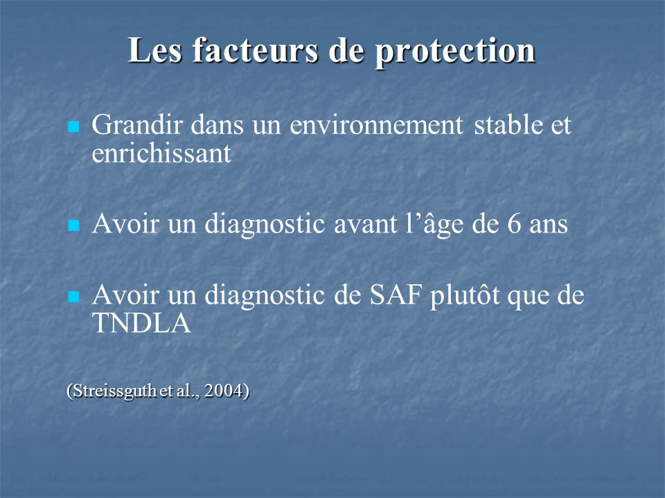 Grandir dans un environnement stable et enrichissant Avoir un diagnostic avant lâge de 6 ans Avoir un diagnostic de SAF plutôt que de TNDLA (Streissguth et al., 2004) Les facteurs de protection