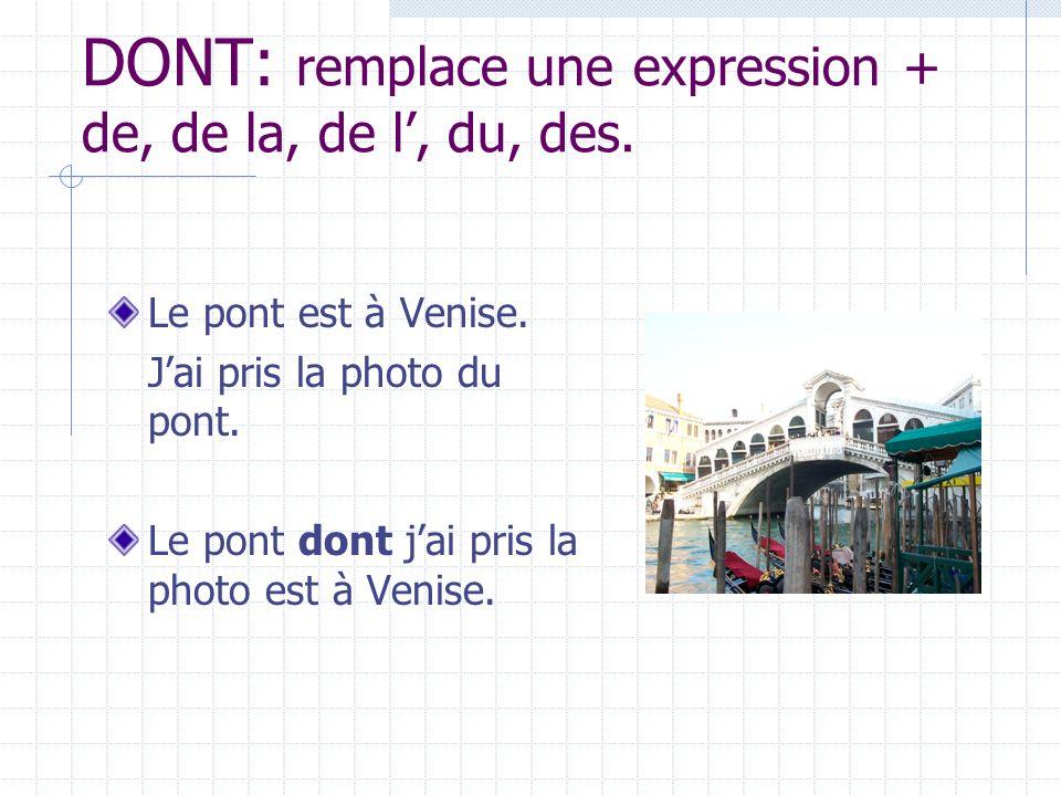 DONT: remplace une expression + de, de la, de l, du, des. Le pont est à Venise. Jai pris la photo du pont. Le pont dont jai pris la photo est à Venise
