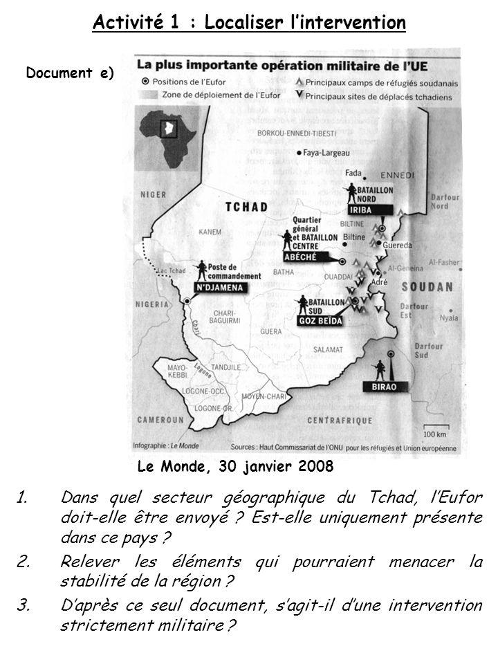 Le Monde, 30 janvier 2008 Document e) 1.Dans quel secteur géographique du Tchad, lEufor doit-elle être envoyé ? Est-elle uniquement présente dans ce p