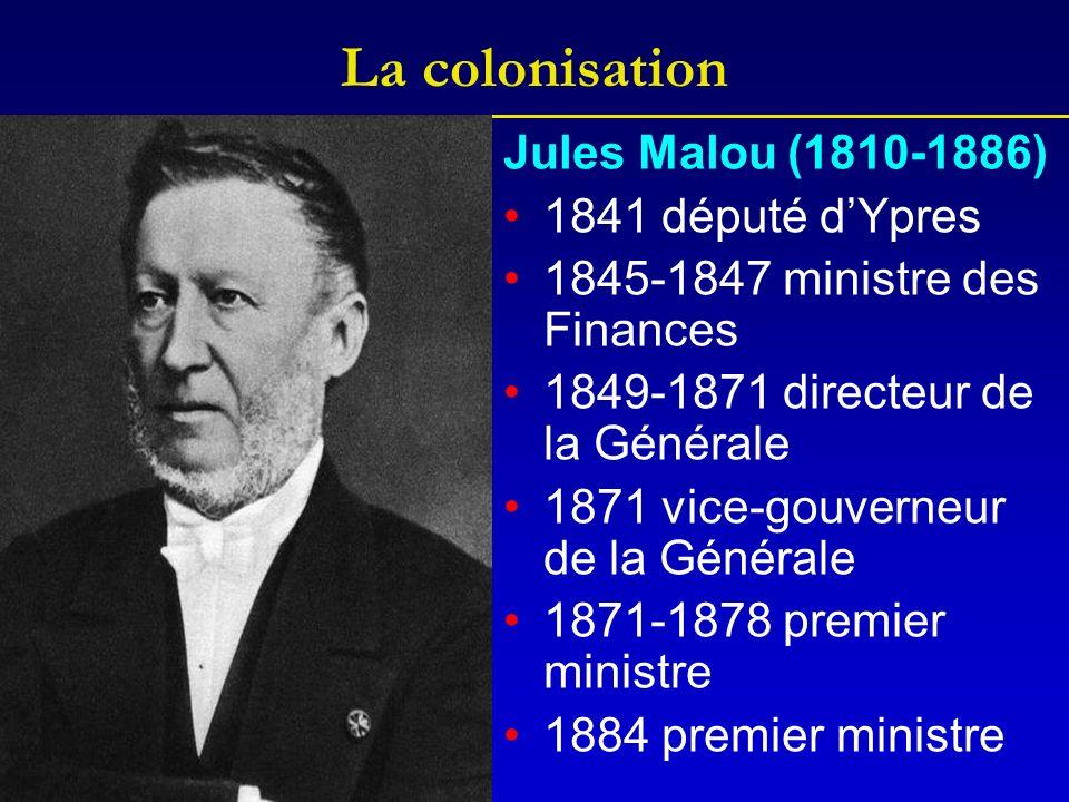 La colonisation Jules Malou (1810-1886) 1841 député dYpres 1845-1847 ministre des Finances 1849-1871 directeur de la Générale 1871 vice-gouverneur de