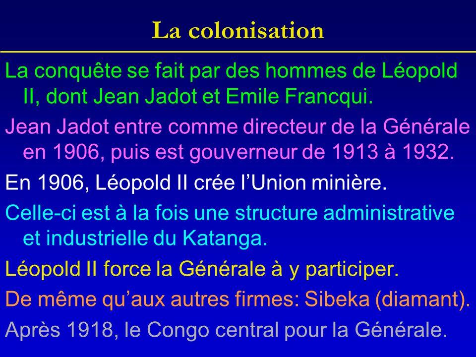 La colonisation La conquête se fait par des hommes de Léopold II, dont Jean Jadot et Emile Francqui. Jean Jadot entre comme directeur de la Générale e