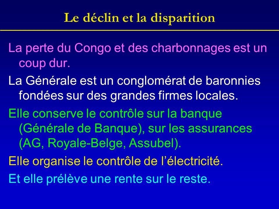 Le déclin et la disparition La perte du Congo et des charbonnages est un coup dur. La Générale est un conglomérat de baronnies fondées sur des grandes