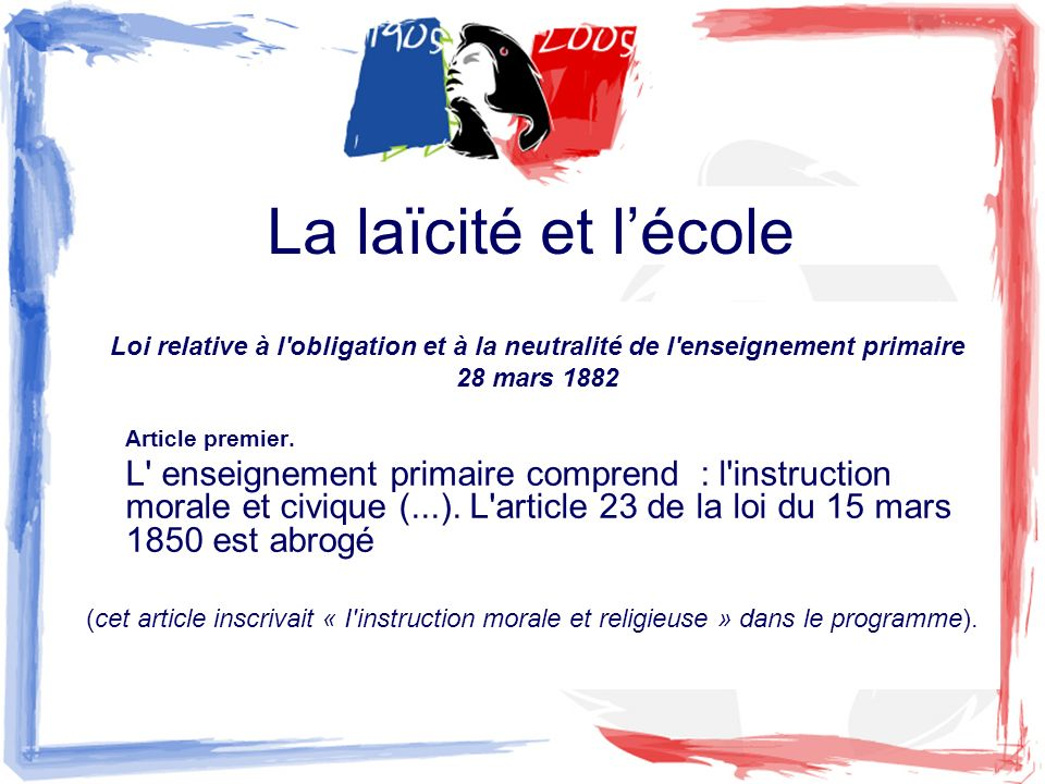 Loi relative à l'obligation et à la neutralité de l'enseignement primaire 28 mars 1882 Article premier. L' enseignement primaire comprend : l'instruct