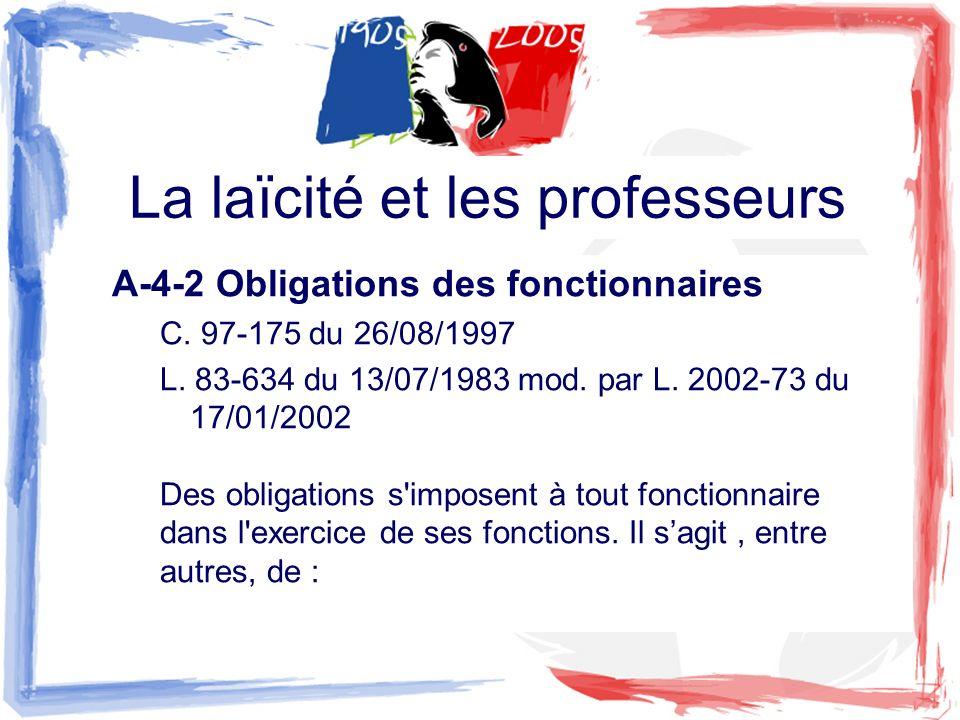 La laïcité et les professeurs A-4-2 Obligations des fonctionnaires C. 97-175 du 26/08/1997 L. 83-634 du 13/07/1983 mod. par L. 2002-73 du 17/01/2002 D