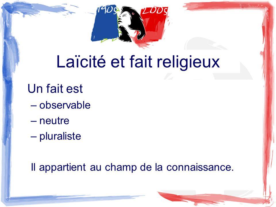 Laïcité et fait religieux Un fait est –observable –neutre –pluraliste Il appartient au champ de la connaissance.