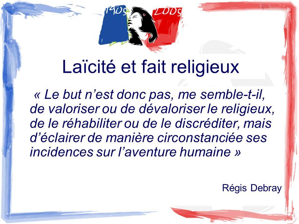 Laïcité et fait religieux « Le but nest donc pas, me semble-t-il, de valoriser ou de dévaloriser le religieux, de le réhabiliter ou de le discréditer,