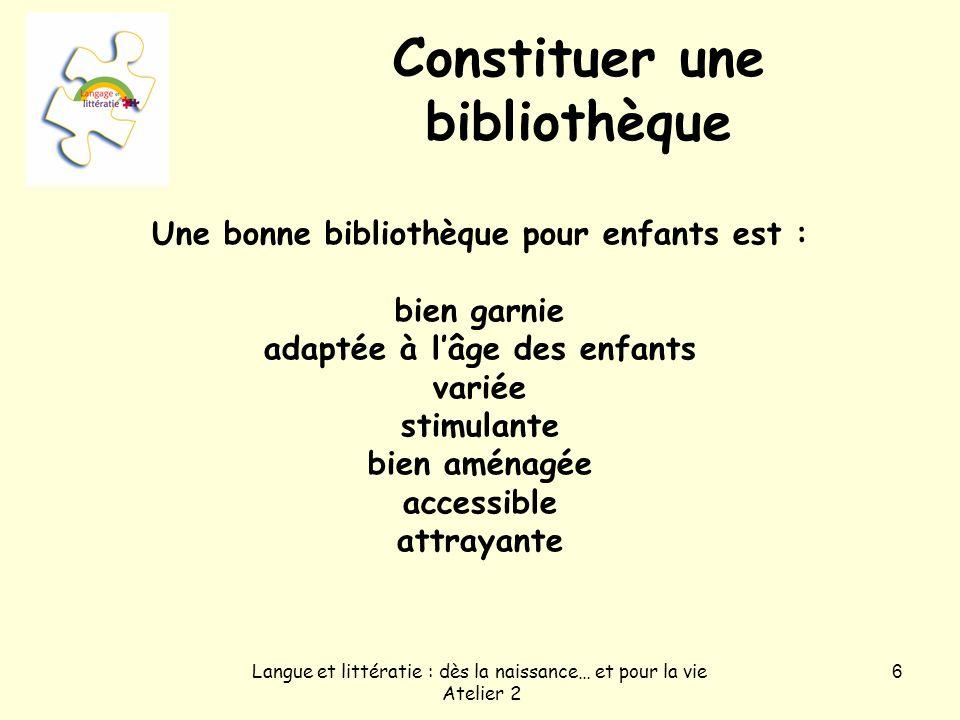 Langue et littératie : dès la naissance… et pour la vie Atelier 2 6 Constituer une bibliothèque Une bonne bibliothèque pour enfants est : bien garnie adaptée à lâge des enfants variée stimulante bien aménagée accessible attrayante