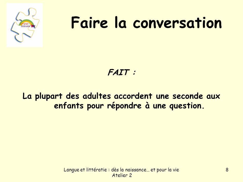 Langue et littératie : dès la naissance… et pour la vie Atelier 2 8 Faire la conversation FAIT : La plupart des adultes accordent une seconde aux enfants pour répondre à une question.