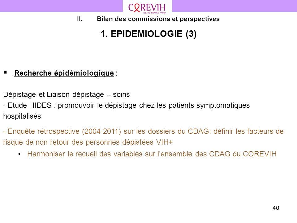 40 II.Bilan des commissions et perspectives 1. EPIDEMIOLOGIE (3) Recherche épidémiologique : Dépistage et Liaison dépistage – soins - Etude HIDES : pr
