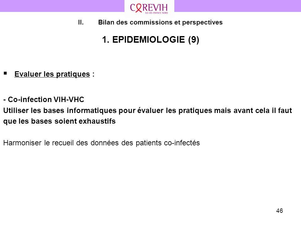 46 II.Bilan des commissions et perspectives 1. EPIDEMIOLOGIE (9) Evaluer les pratiques : - Co-infection VIH-VHC Utiliser les bases informatiques pour