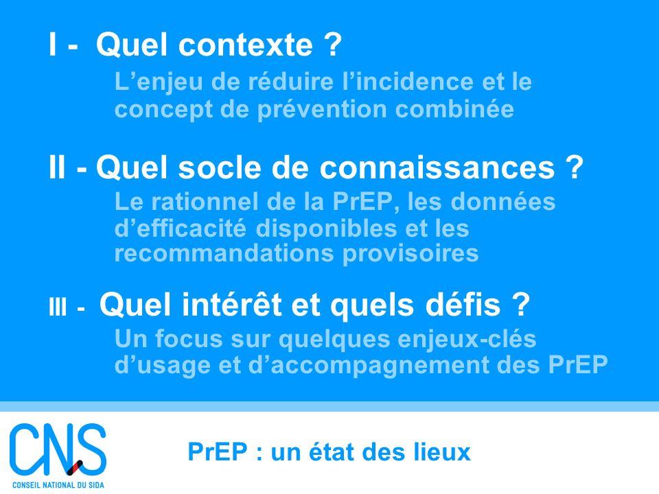 5 I - Quel contexte ? Lenjeu de réduire lincidence et le concept de prévention combinée II - Quel socle de connaissances ? Le rationnel de la PrEP, le