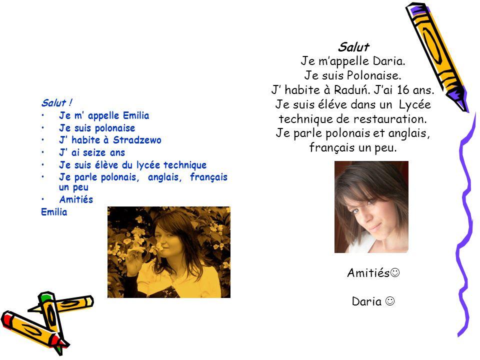 Salut ! Je m appelle Emilia Je suis polonaise J habite à Stradzewo J ai seize ans Je suis élève du lycée technique Je parle polonais, anglais, françai