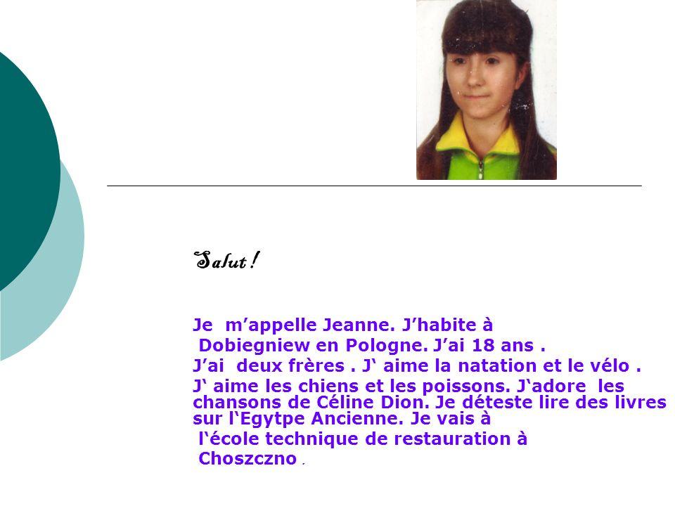 Salut ! Je mappelle Jeanne. Jhabite à Dobiegniew en Pologne. Jai 18 ans. Jai deux frères. J aime la natation et le vélo. J aime les chiens et les pois