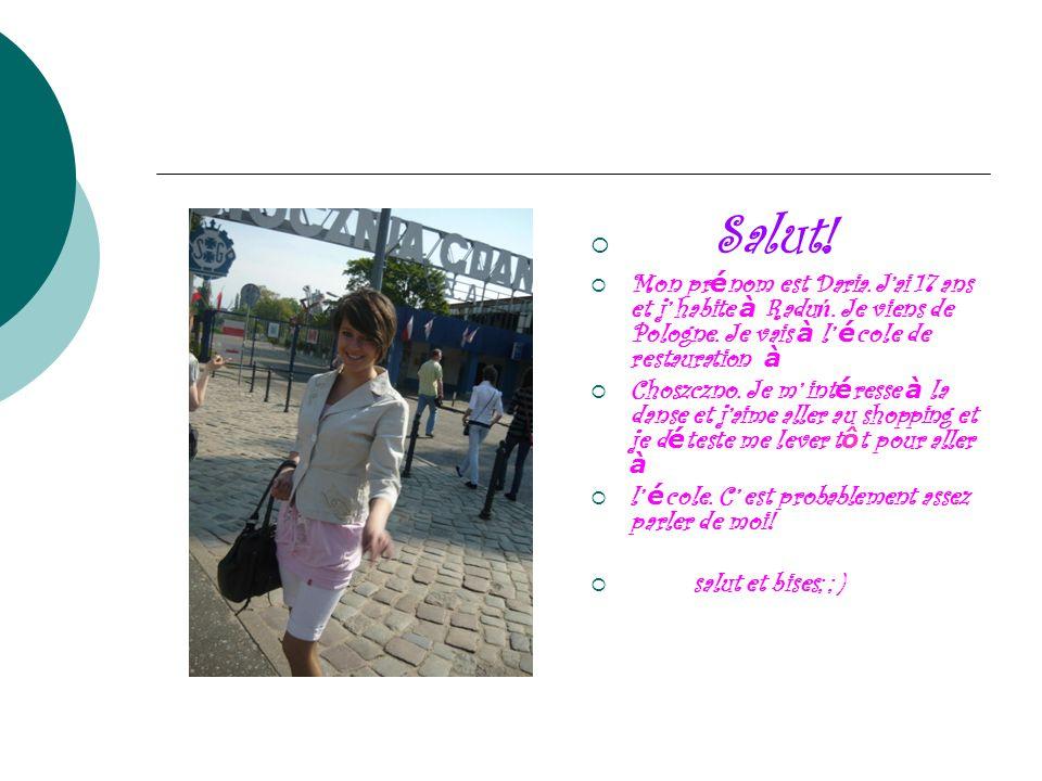 Salut! Mon pr é nom est Daria. Jai 17 ans et j habite à Radu ń. Je viens de Pologne. Je vais à l é cole de restauration à Choszczno. Je m int é resse
