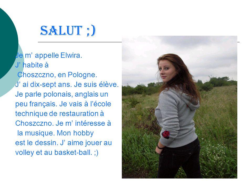 Salut ;) Je m appelle Elwira. J habite à Choszczno, en Pologne. J ai dix-sept ans. Je suis élève. Je parle polonais, anglais un peu français. Je vais