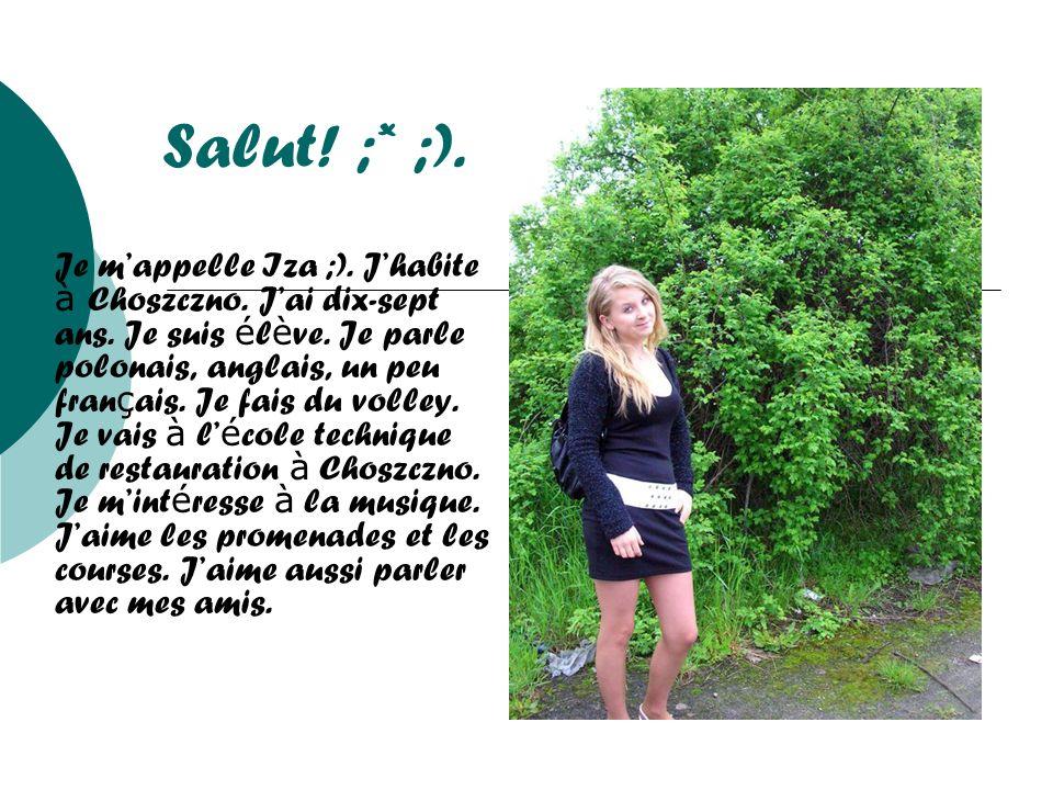 Salut! ;* ;). Je mappelle Iza ;). Jhabite à C hoszczno. Jai dix-sept ans. Je suis é l è ve. Je parle polonais, anglais, un peu fran ç ais. Je fais du