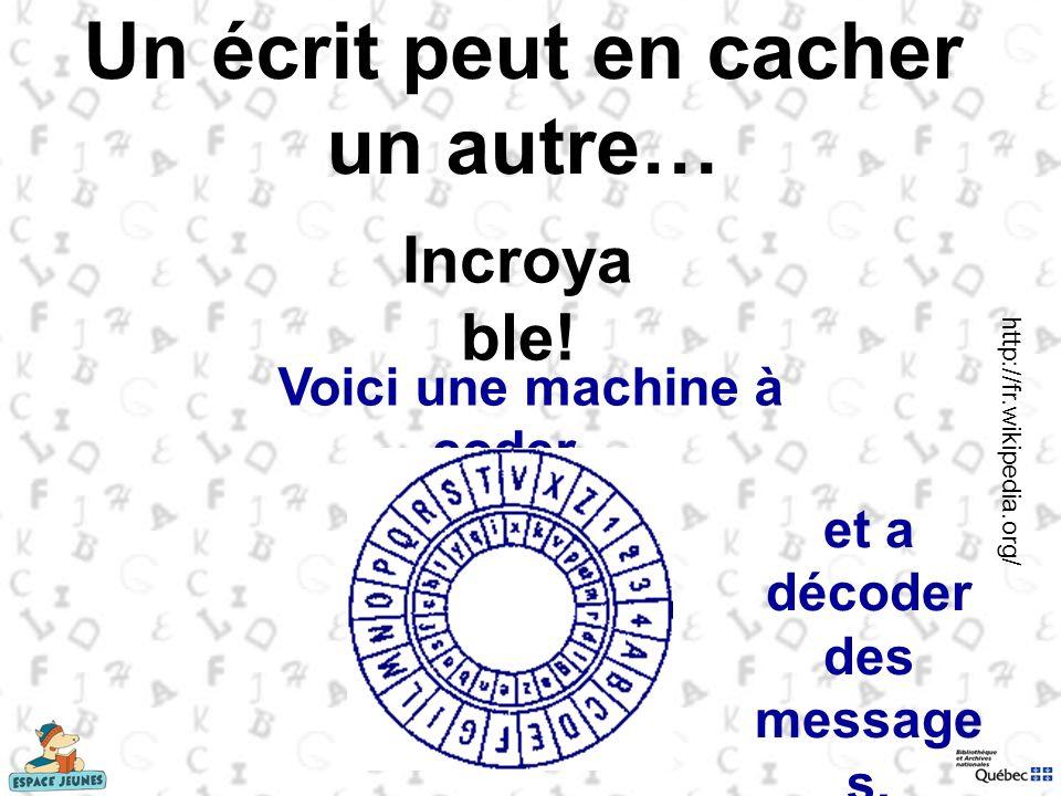Un écrit peut en cacher un autre… Voici une machine à coder… Incroya ble! et a décoder des message s. http://fr.wikipedia.org/