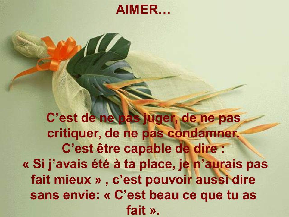 AIMER… Cest de ne pas juger, de ne pas critiquer, de ne pas condamner. Cest être capable de dire : « Si javais été à ta place, je naurais pas fait mie