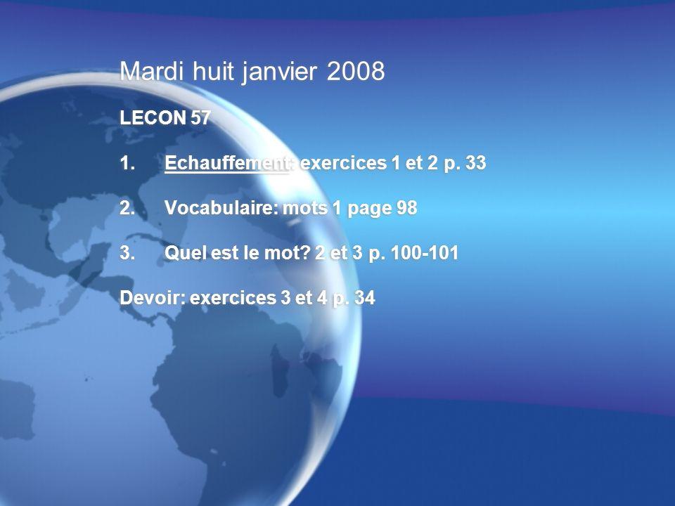 Mardi huit janvier 2008 LECON 57 1.Echauffement: exercices 1 et 2 p. 33 2.Vocabulaire: mots 1 page 98 3.Quel est le mot? 2 et 3 p. 100-101 Devoir: exe