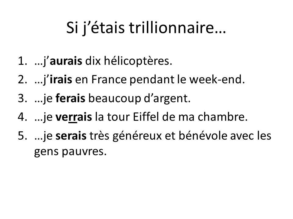 1.…jaurais dix hélicoptères. 2.…jirais en France pendant le week-end. 3.…je ferais beaucoup dargent. 4.…je verrais la tour Eiffel de ma chambre. 5.…je