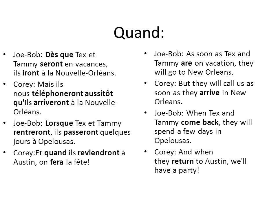 Quand: Joe-Bob: Dès que Tex et Tammy seront en vacances, ils iront à la Nouvelle-Orléans. Corey: Mais ils nous téléphoneront aussitôt qu'ils arriveron