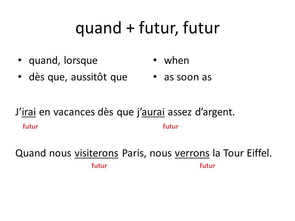 quand + futur, futur quand, lorsque dès que, aussitôt que when as soon as Jirai en vacances dès que jaurai assez dargent. Quand nous visiterons Paris,