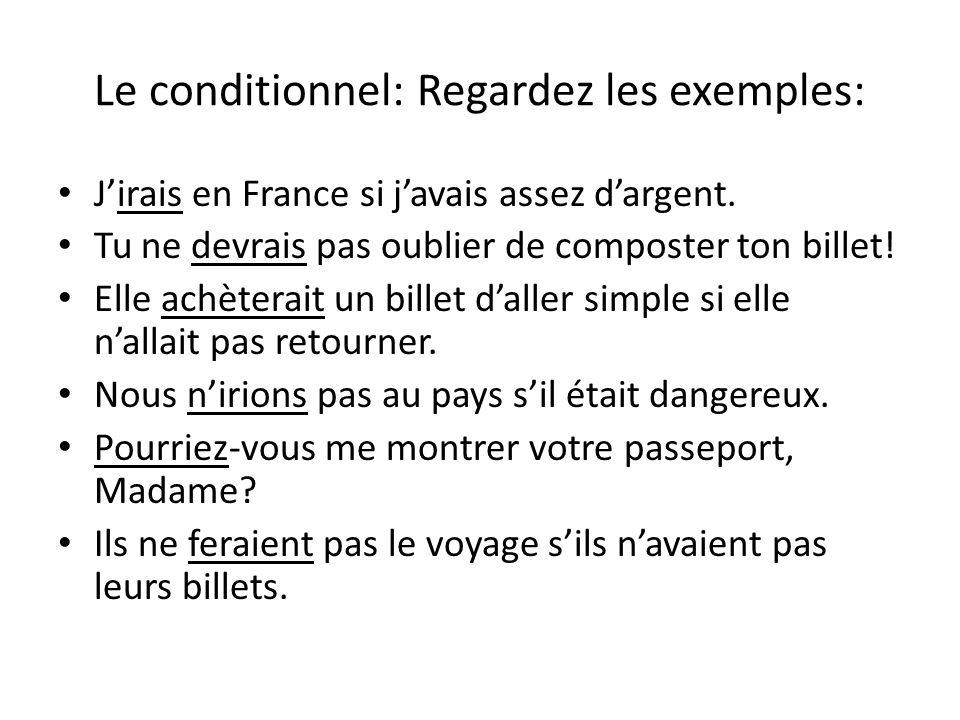 Le conditionnel: Regardez les exemples: Jirais en France si javais assez dargent. Tu ne devrais pas oublier de composter ton billet! Elle achèterait u