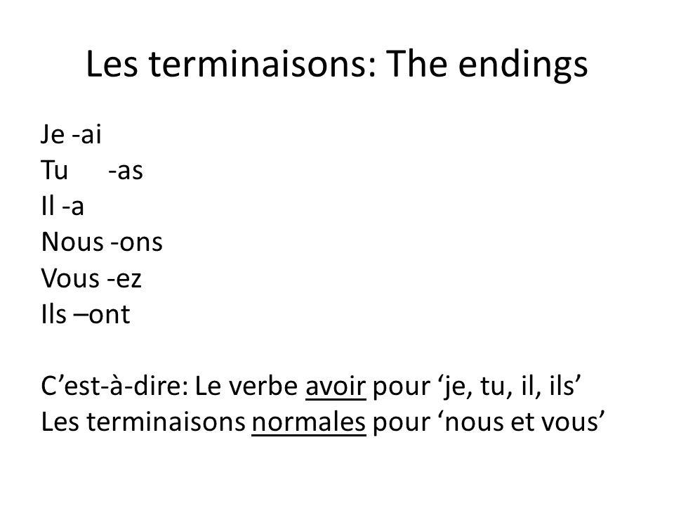 Les terminaisons: The endings Je -ai Tu-as Il -a Nous -ons Vous -ez Ils –ont Cest-à-dire: Le verbe avoir pour je, tu, il, ils Les terminaisons normale