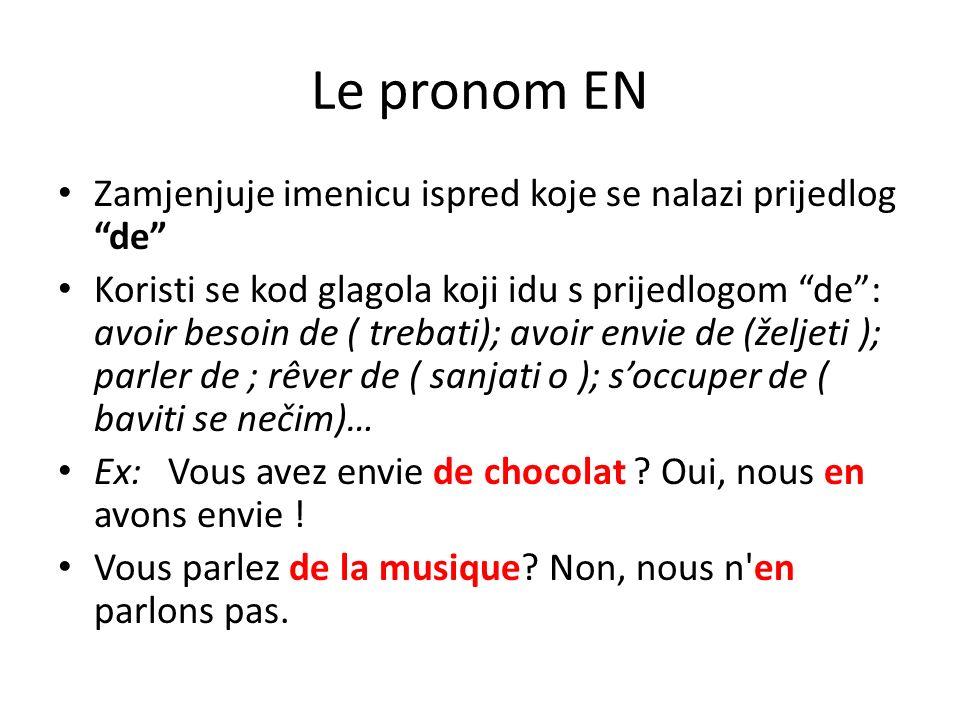 Le pronom EN Zamjenjuje imenicu ispred koje se nalazi prijedlogde Koristi se kod glagola koji idu s prijedlogom de: avoir besoin de ( trebati); avoir envie de (željeti ); parler de ; rêver de ( sanjati o ); soccuper de ( baviti se nečim)… Ex: Vous avez envie de chocolat .