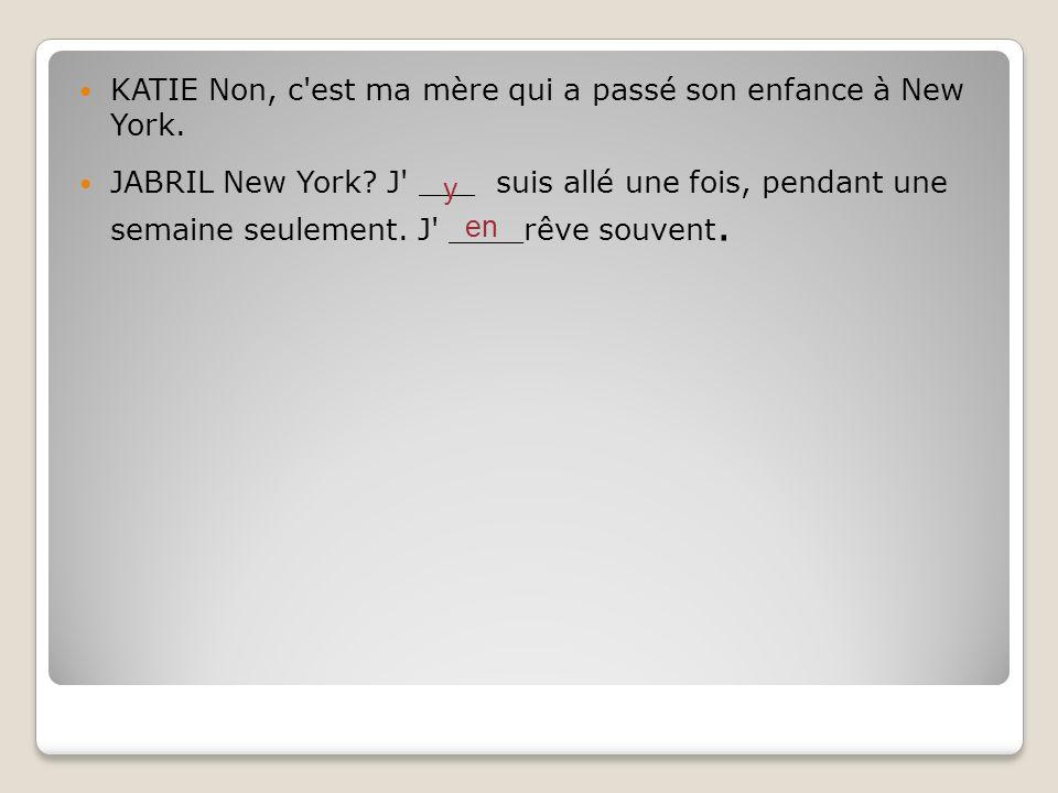 KATIE Non, c'est ma mère qui a passé son enfance à New York. JABRIL New York? J' ___ suis allé une fois, pendant une semaine seulement. J' ____rêve so
