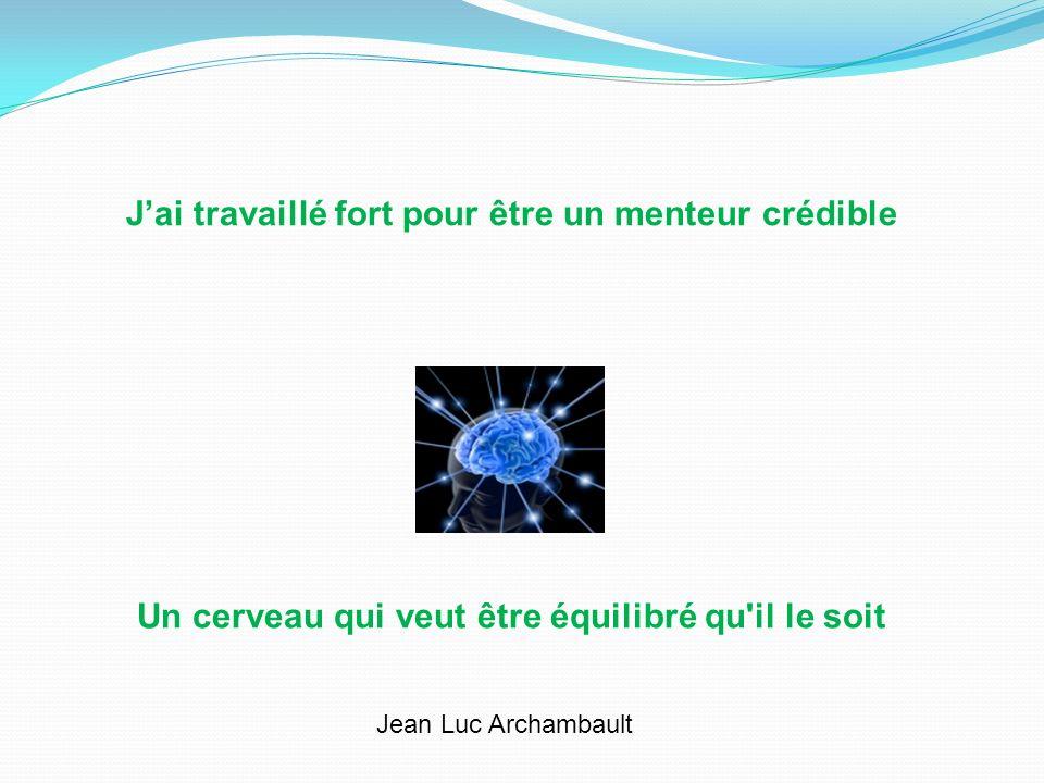 Jai travaillé fort pour être un menteur crédible Un cerveau qui veut être équilibré qu'il le soit Jean Luc Archambault