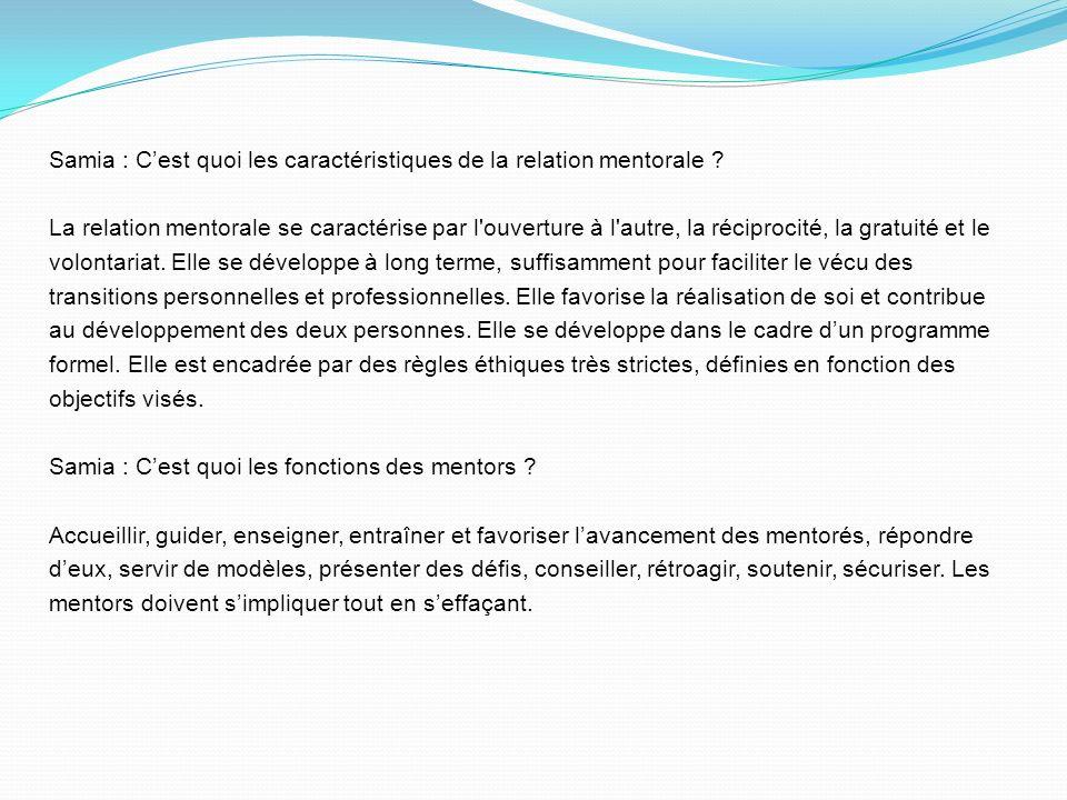 Samia : Cest quoi les caractéristiques de la relation mentorale ? La relation mentorale se caractérise par l'ouverture à l'autre, la réciprocité, la g