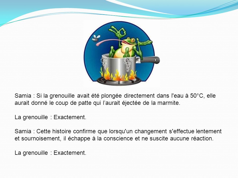 Samia : Si la grenouille avait été plongée directement dans l'eau à 50°C, elle aurait donné le coup de patte qui laurait éjectée de la marmite. La gre