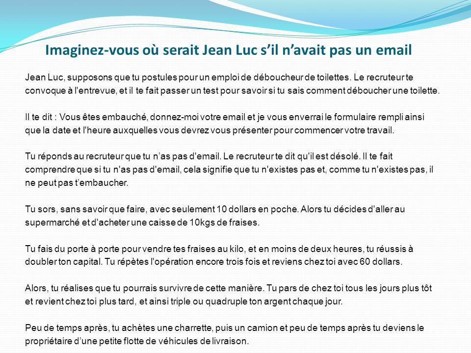 Imaginez-vous où serait Jean Luc sil navait pas un email Jean Luc, supposons que tu postules pour un emploi de déboucheur de toilettes. Le recruteur t