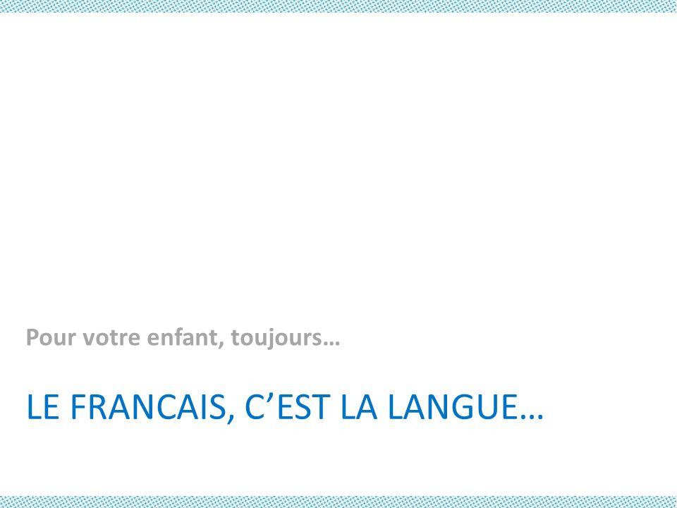 LE FRANCAIS, CEST LA LANGUE… Pour votre enfant, toujours…